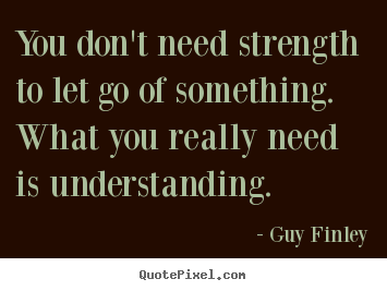 You don't need strength to let go of something. what you really.. Guy Finley top inspirational quotes