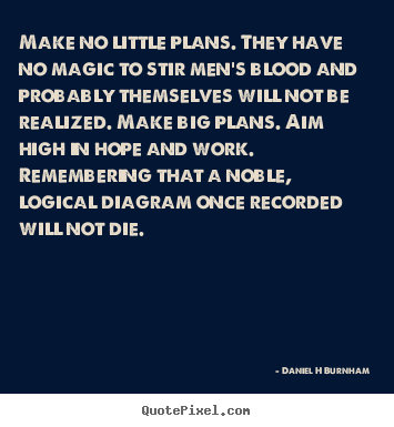 Make no little plans. they have no magic to stir men's blood.. Daniel H Burnham good inspirational quote