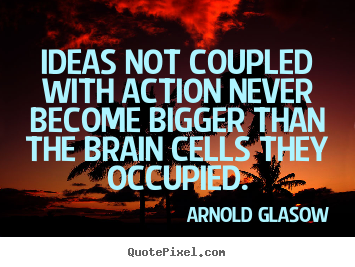 Inspirational quotes - Ideas not coupled with action never become bigger than the..