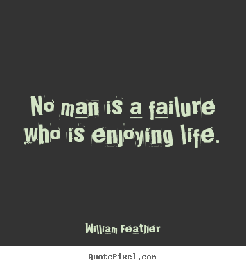 No man is a failure who is enjoying life. William Feather top inspirational quotes