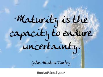 Inspirational quotes - Maturity is the capacity to endure uncertainty.