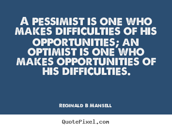 Reginald B Mansell picture quotes - A pessimist is one who makes difficulties of his opportunities; an optimist.. - Inspirational quotes
