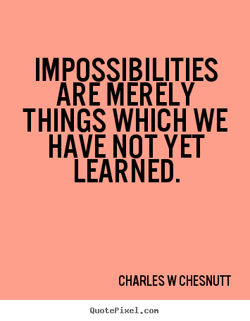 Impossibilities are merely things which we have not yet learned. Charles W Chesnutt great inspirational quote