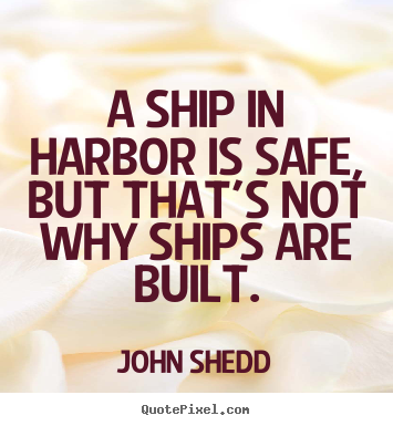 Quotes about inspirational - A ship in harbor is safe, but that's not why ships are built.