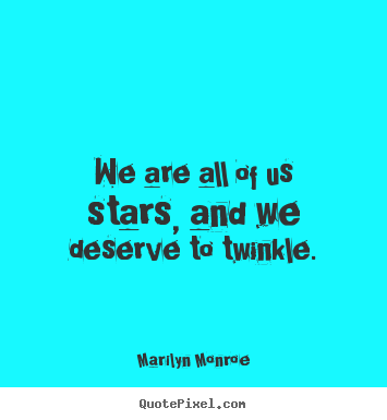Marilyn Monroe picture quotes - We are all of us stars, and we deserve to twinkle. - Inspirational quotes