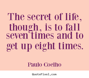 The secret of life, though, is to fall seven.. Paulo Coelho best inspirational quote