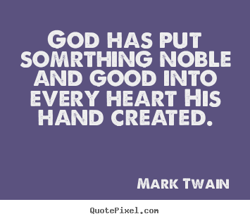 Mark Twain picture quotes - God has put somrthing noble and good into every heart his hand created. - Inspirational quotes