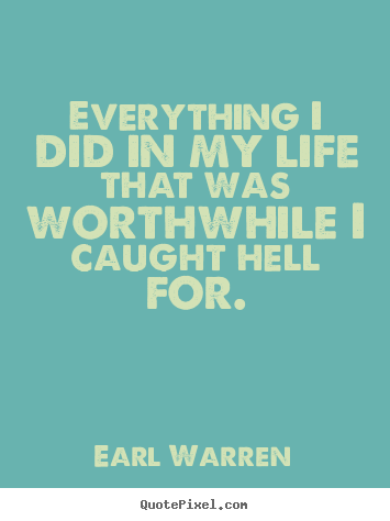 Everything i did in my life that was worthwhile.. Earl Warren popular inspirational quote