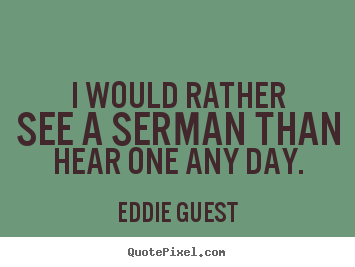 Quote about inspirational - I would rather see a serman than hear one any day.