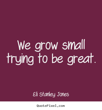 Inspirational quote - We grow small trying to be great.