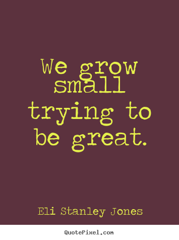 Design your own picture quotes about inspirational - We grow small trying to be great.