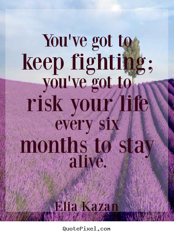 Make personalized photo quotes about inspirational - You've got to keep fighting; you've got to risk your life..