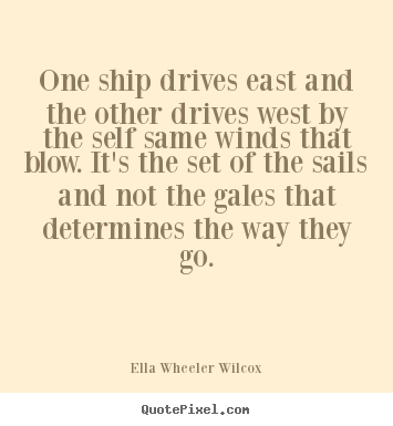 One ship drives east and the other drives west by the self.. Ella Wheeler Wilcox popular inspirational quote