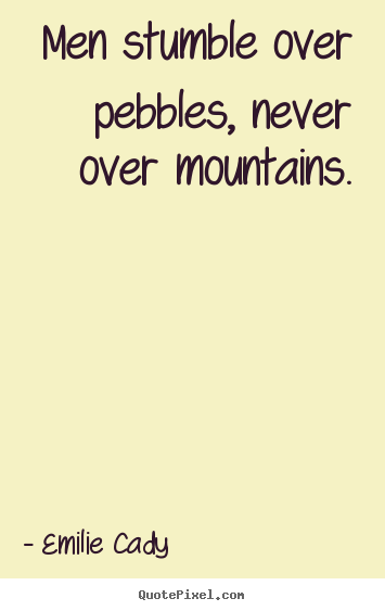 Men stumble over pebbles, never over mountains. Emilie Cady  inspirational sayings