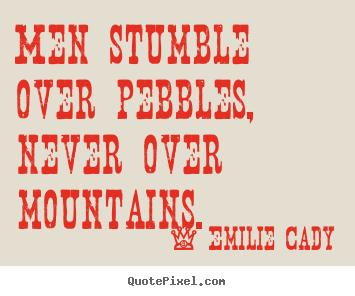 Emilie Cady picture quotes - Men stumble over pebbles, never over mountains. - Inspirational quote