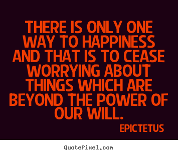 Inspirational quotes - There is only one way to happiness and that is..