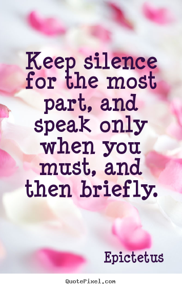 Keep silence for the most part, and speak only when you must, and.. Epictetus  inspirational quote