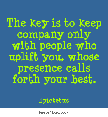 The key is to keep company only with people who uplift you, whose.. Epictetus top inspirational quotes