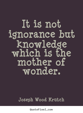 It is not ignorance but knowledge which is.. Joseph Wood Krutch  inspirational quote