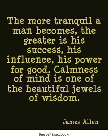 James Allen picture quotes - The more tranquil a man becomes, the greater.. - Inspirational quotes