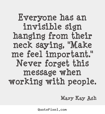 Everyone has an invisible sign hanging from their neck saying,.. Mary Kay Ash  inspirational quotes