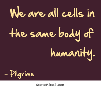 Quotes about inspirational - We are all cells in the same body of humanity.