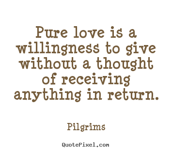 Pilgrims picture quotes - Pure love is a willingness to give without a thought of receiving.. - Inspirational quote