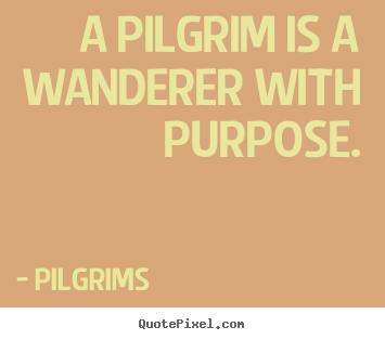 Quote about inspirational - A pilgrim is a wanderer with purpose.