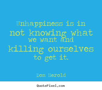 Don Herold photo quote - Unhappiness is in not knowing what we want and killing.. - Inspirational quotes