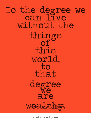 Inspirational quotes - To the degree we can live without the things of this world, to that..