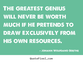 The greatest genius will never be worth much.. Johann Wolfgang Goethe famous inspirational quotes