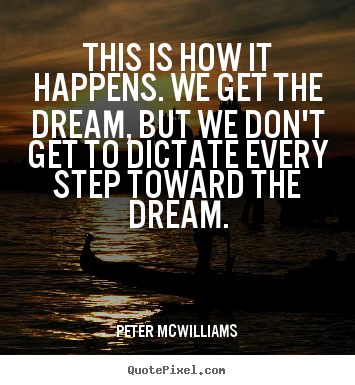 Peter Mcwilliams picture quotes - This is how it happens. we get the dream, but we don't get to.. - Inspirational quotes