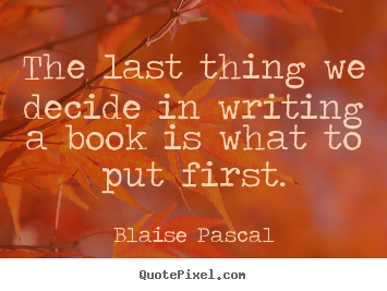 Quotes about inspirational - The last thing we decide in writing a book is..