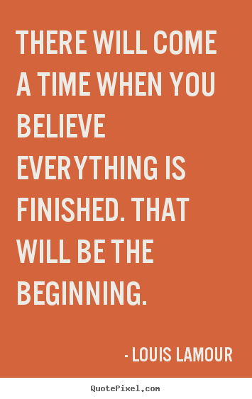 Inspirational quotes - There will come a time when you believe everything is finished...