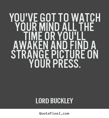 You've got to watch your mind all the time or you'll awaken and.. Lord Buckley great inspirational quote