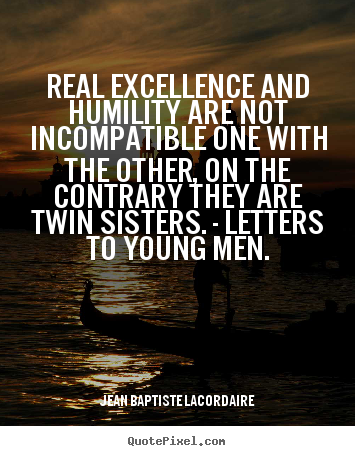 Quote about inspirational - Real excellence and humility are not incompatible one with the..