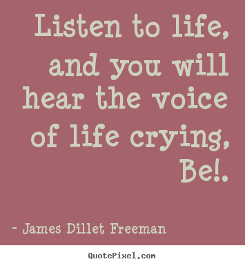 Inspirational sayings - Listen to life, and you will hear the voice..