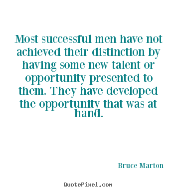 Most successful men have not achieved their distinction by having.. Bruce Marton popular inspirational quotes