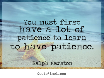 You must first have a lot of patience to learn to.. Ralph Marston greatest inspirational quotes