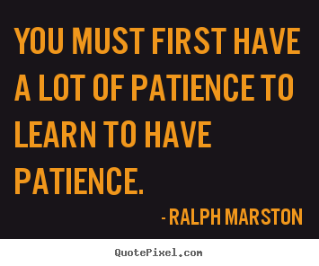Quote about inspirational - You must first have a lot of patience to learn to have patience.