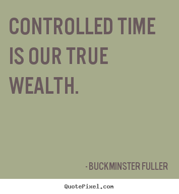 Inspirational quote - Controlled time is our true wealth.