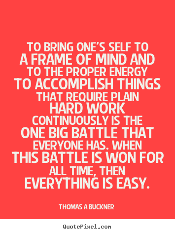 Inspirational quotes - To bring one's self to a frame of mind and to the proper..
