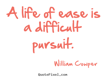 William Cowper picture sayings - A life of ease is a difficult pursuit. - Inspirational quotes