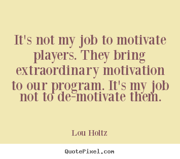 Diy picture quote about inspirational - It's not my job to motivate players. they bring extraordinary..