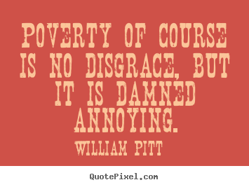 Quotes about inspirational - Poverty of course is no disgrace, but it is damned annoying.