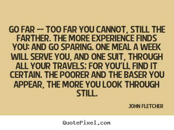 Go far -- too far you cannot, still the farther. the more experience.. John Fletcher popular inspirational sayings