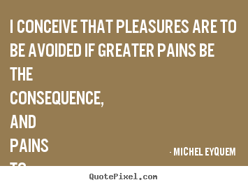 Make custom picture quotes about inspirational - I conceive that pleasures are to be avoided..
