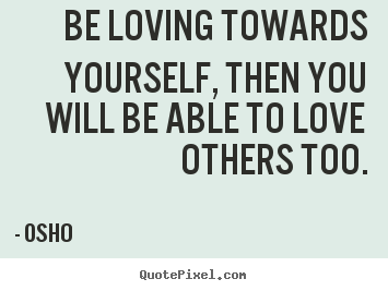 Create picture quote about inspirational - Be loving towards yourself, then you will be able to love others..