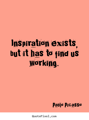 Inspirational sayings - Inspiration exists, but it has to find us working.