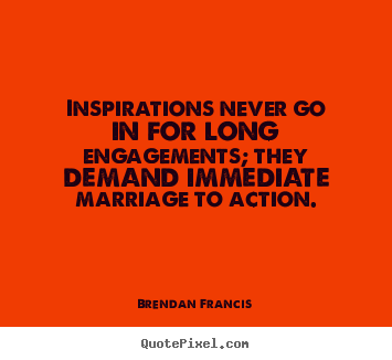 Brendan Francis picture quotes - Inspirations never go in for long engagements; they demand immediate.. - Inspirational quote